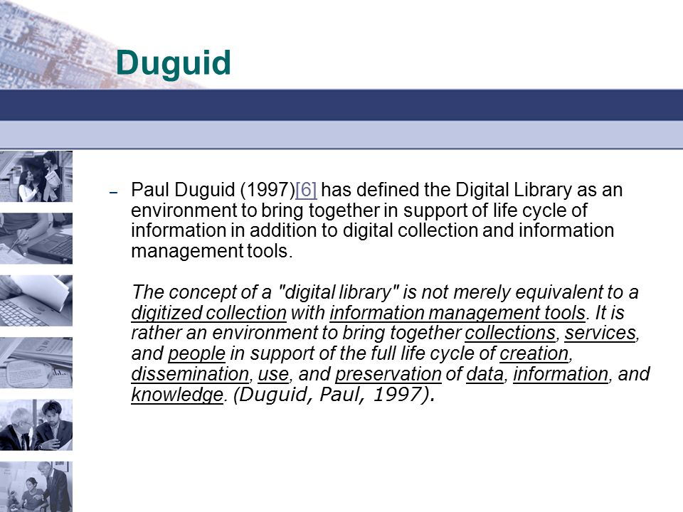 Duguid – Paul Duguid (1997)[6] has defined the Digital Library as an environment to bring together in support of life cycle of information in addition