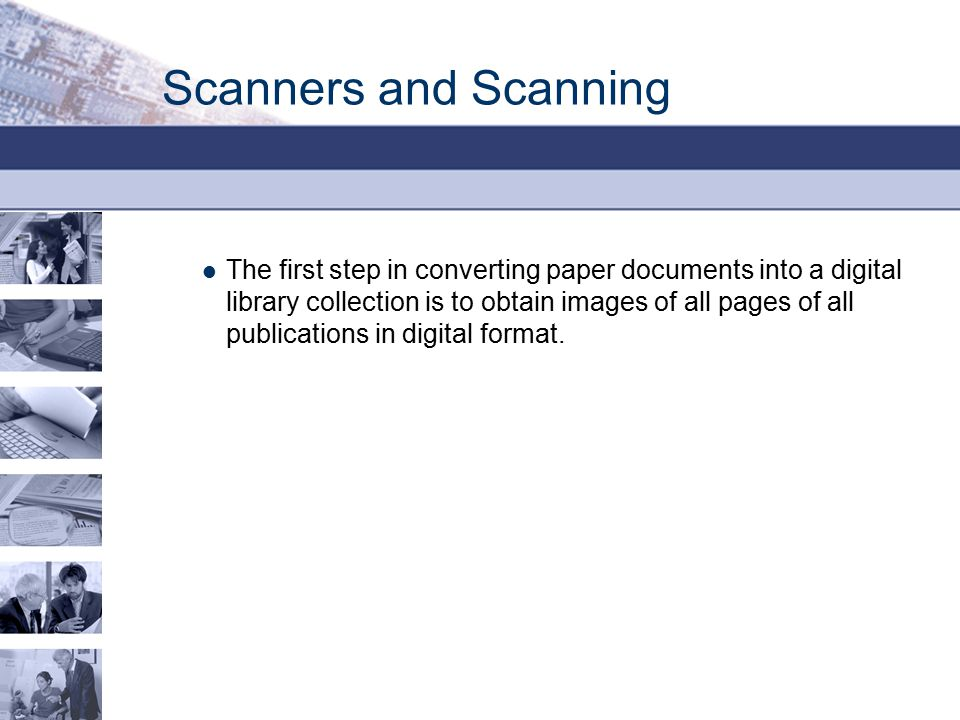 Scanners and Scanning The first step in converting paper documents into a digital library collection is to obtain images of all pages of all publicati