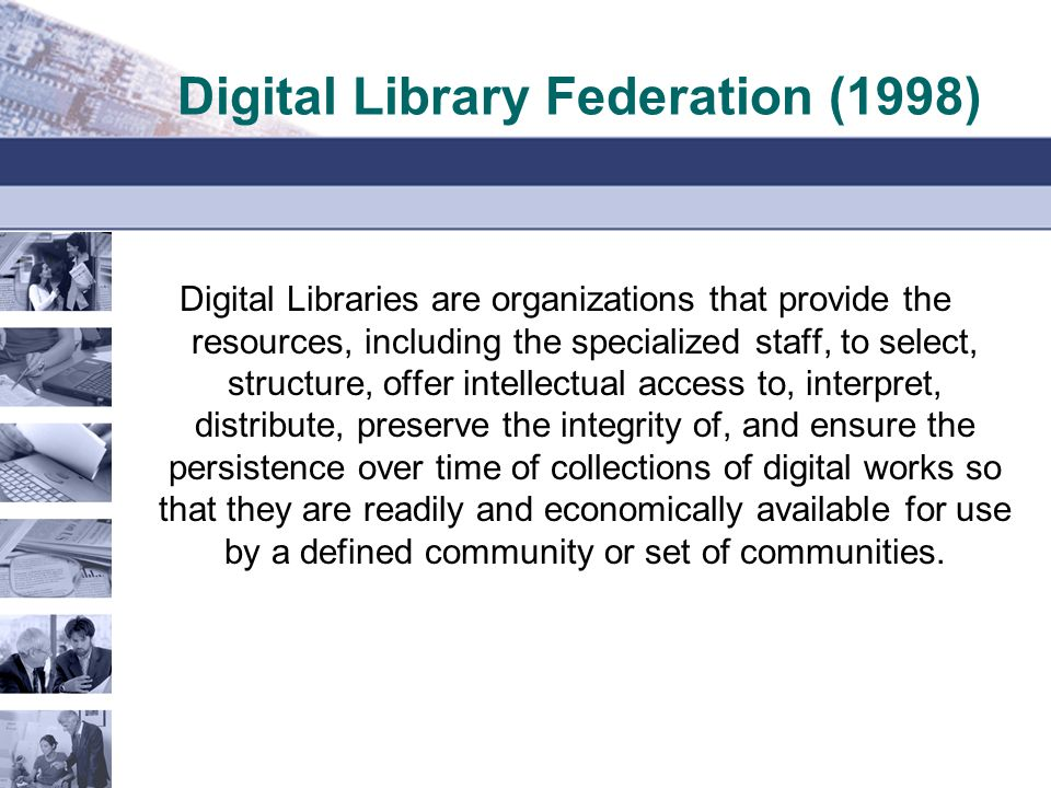 Digital Library Federation (1998) Digital Libraries are organizations that provide the resources, including the specialized staff, to select, structure, offer intellectual access to, interpret, distribute, preserve the integrity of, and ensure the persistence over time of collections of digital works so that they are readily and economically available for use by a defined community or set of communities.