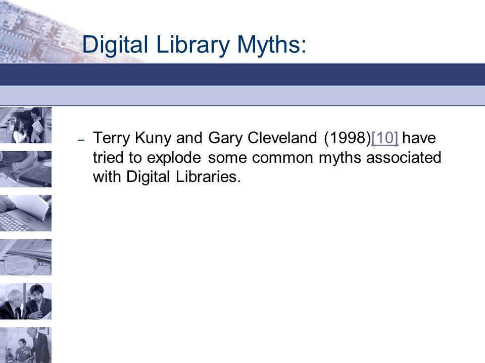Digital Library Myths: – Terry Kuny and Gary Cleveland (1998)[10] have tried to explode some common myths associated with Digital Libraries.[10]