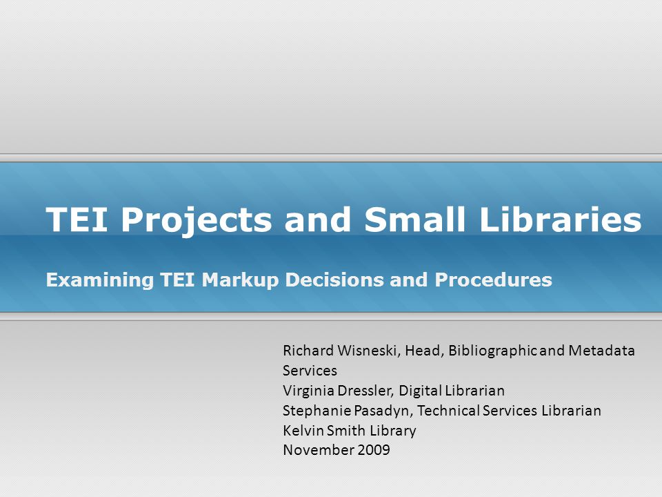 TEI Projects and Small Libraries Examining TEI Markup Decisions and Procedures Richard Wisneski, Head, Bibliographic and Metadata Services Virginia Dressler, Digital Librarian Stephanie Pasadyn, Technical Services Librarian Kelvin Smith Library November 2009