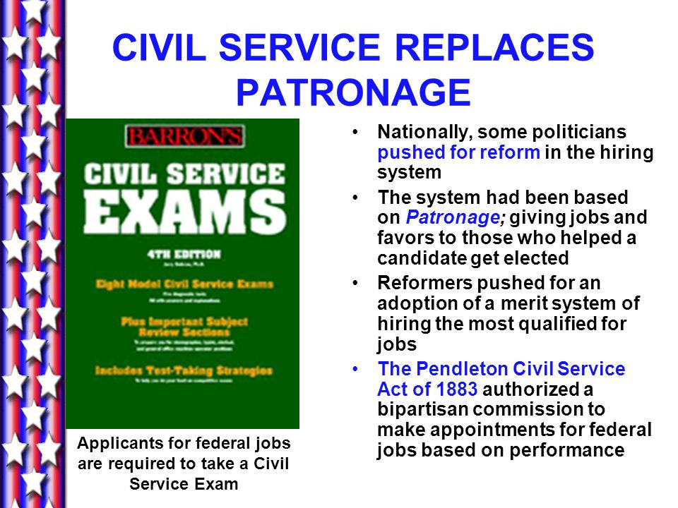 CIVIL SERVICE REPLACES PATRONAGE Nationally, some politicians pushed for reform in the hiring system The system had been based on Patronage; giving jobs and favors to those who helped a candidate get elected Reformers pushed for an adoption of a merit system of hiring the most qualified for jobs The Pendleton Civil Service Act of 1883 authorized a bipartisan commission to make appointments for federal jobs based on performance Applicants for federal jobs are required to take a Civil Service Exam
