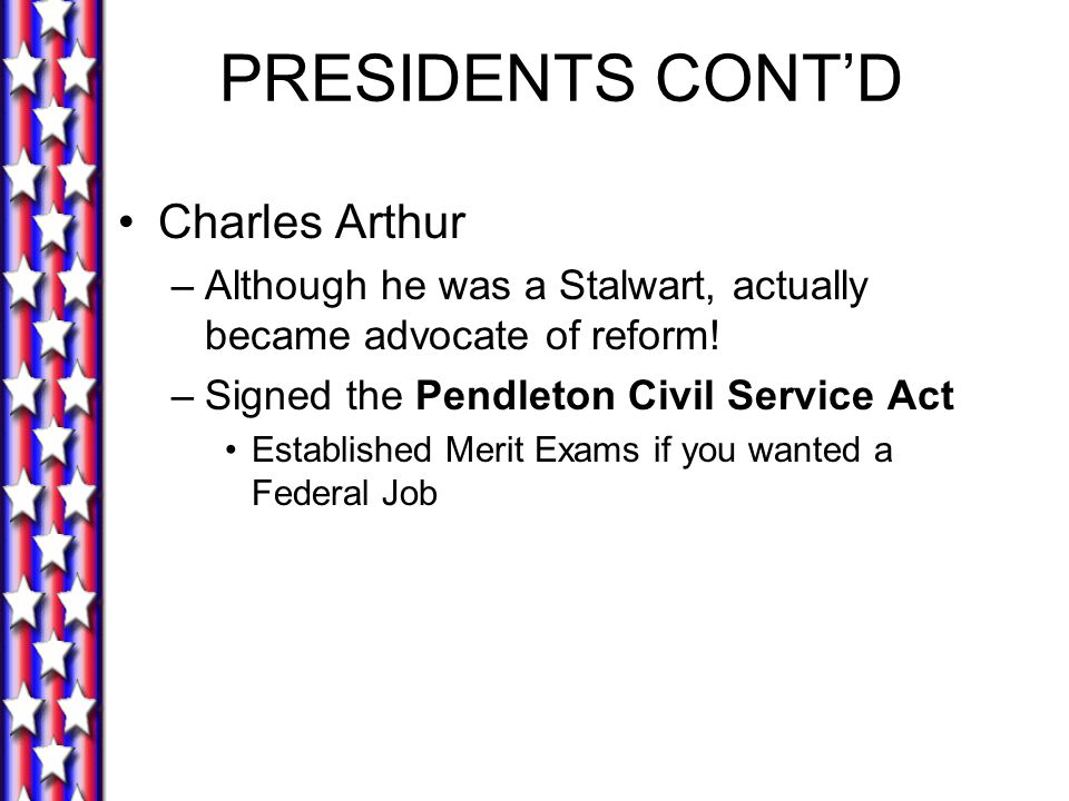 PRESIDENTS CONT'D Charles Arthur –Although he was a Stalwart, actually became advocate of reform! –Signed the Pendleton Civil Service Act Established