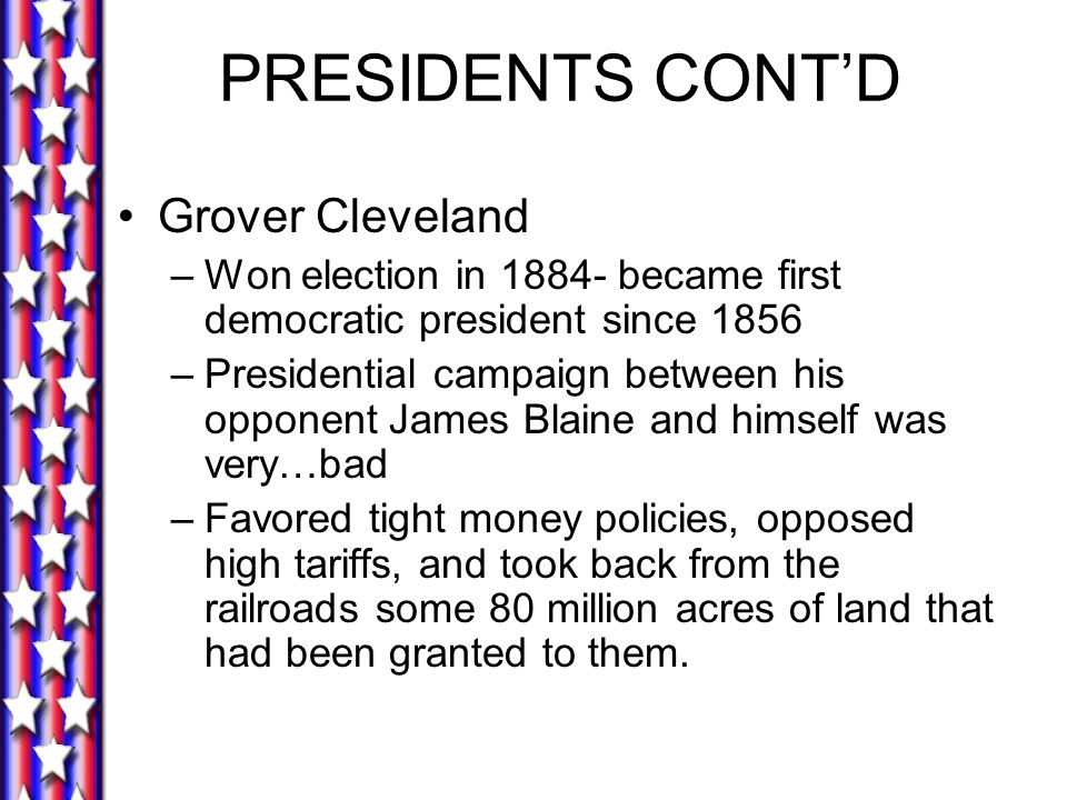 PRESIDENTS CONT'D Grover Cleveland –Won election in 1884- became first democratic president since 1856 –Presidential campaign between his opponent Jam