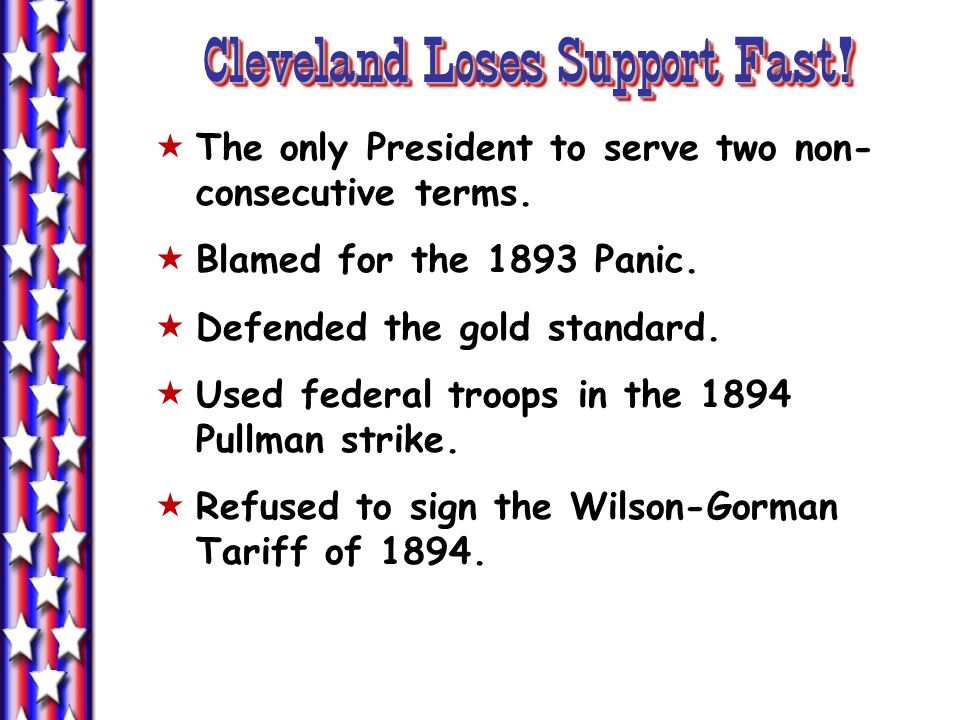 Cleveland Loses Support Fast!  The only President to serve two non- consecutive terms.  Blamed for the 1893 Panic.  Defended the gold standard.  U