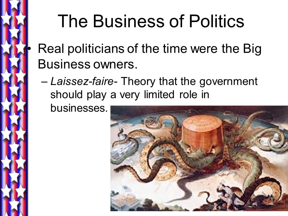 The Business of Politics Real politicians of the time were the Big Business owners. –Laissez-faire- Theory that the government should play a very limi