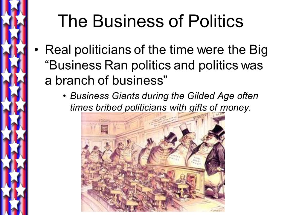 The Business of Politics Real politicians of the time were the Big Business Ran politics and politics was a branch of business Business Giants during the Gilded Age often times bribed politicians with gifts of money.