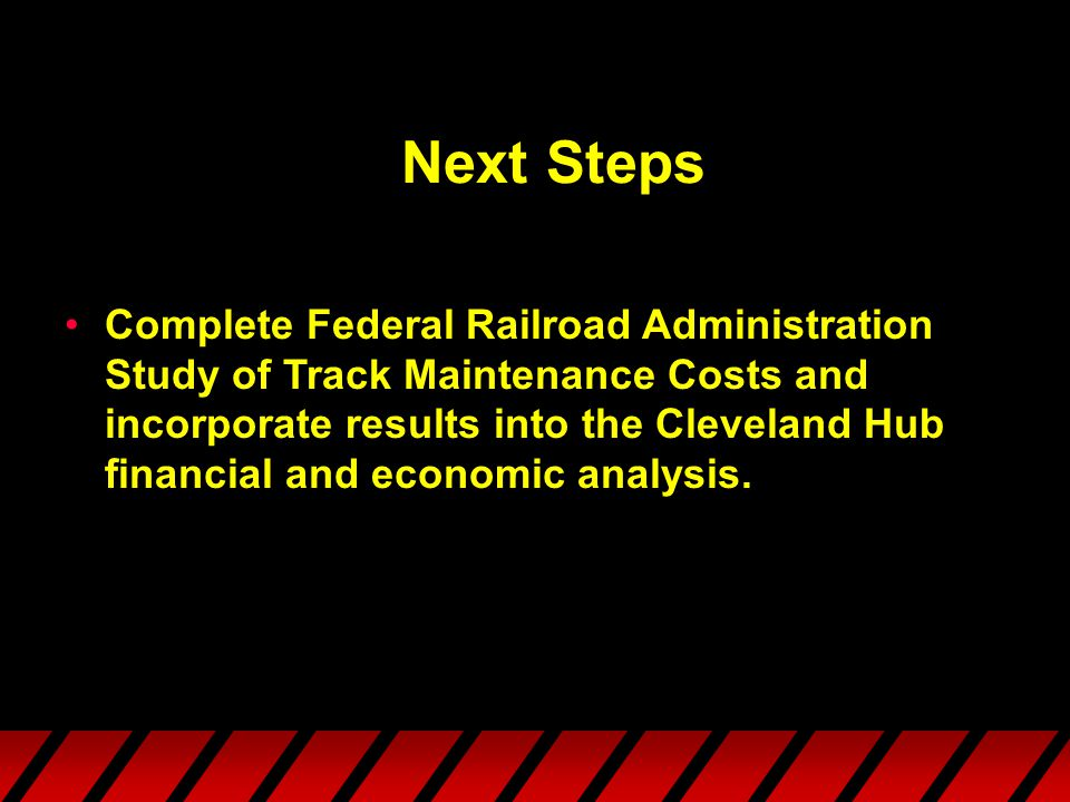Next Steps Complete Federal Railroad Administration Study of Track Maintenance Costs and incorporate results into the Cleveland Hub financial and economic analysis.