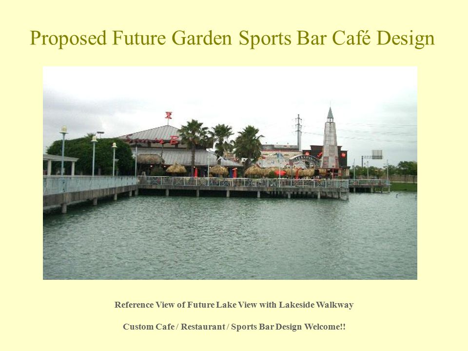 Proposed Future Garden Sports Bar Café Design Reference View of Future Lake View with Lakeside Walkway Custom Cafe / Restaurant / Sports Bar Design Welcome!!
