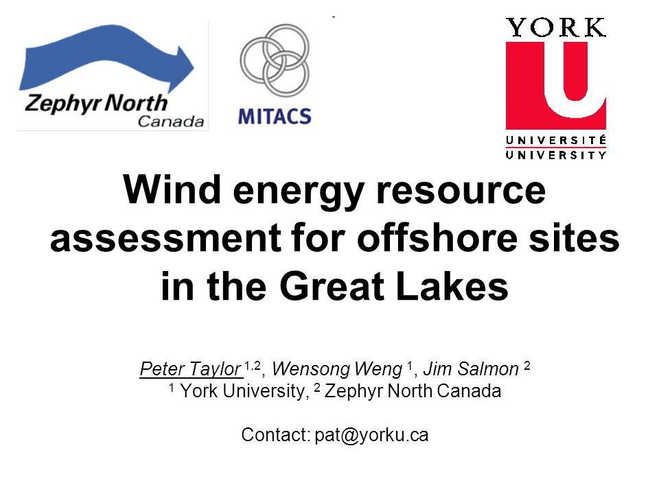 Wind energy resource assessment for offshore sites in the Great Lakes Peter Taylor 1,2, Wensong Weng 1, Jim Salmon 2 1 York University, 2 Zephyr North