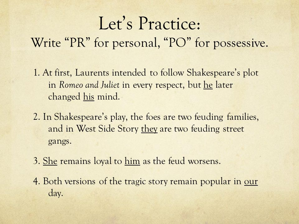 "Let's Practice: Write ""PR"" for personal, ""PO"" for possessive. 1. At first, Laurents intended to follow Shakespeare's plot in Romeo and Juliet in every"
