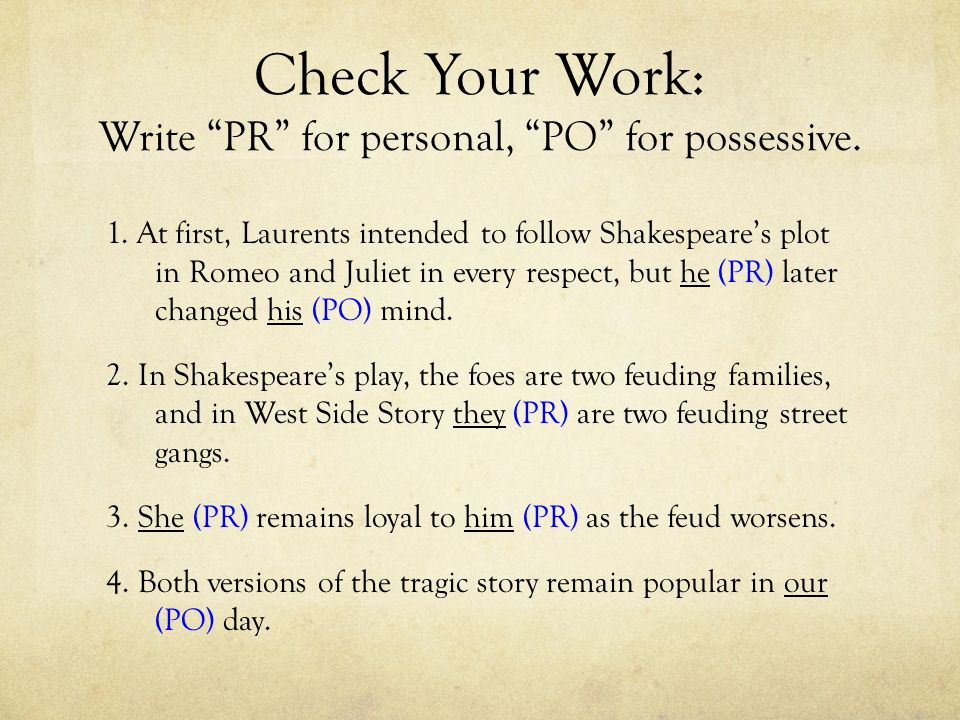 "Check Your Work: Write ""PR"" for personal, ""PO"" for possessive. 1. At first, Laurents intended to follow Shakespeare's plot in Romeo and Juliet in ever"