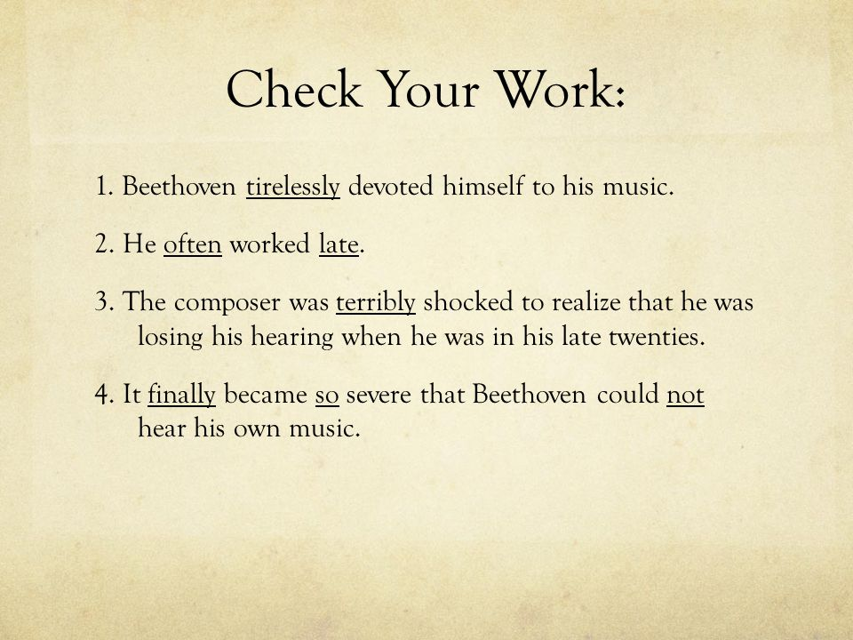 Check Your Work: 1. Beethoven tirelessly devoted himself to his music. 2. He often worked late. 3. The composer was terribly shocked to realize that h