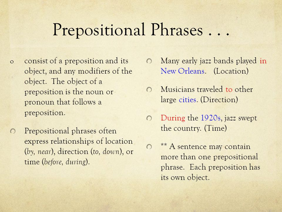 Prepositional Phrases... o consist of a preposition and its object, and any modifiers of the object. The object of a preposition is the noun or pronou