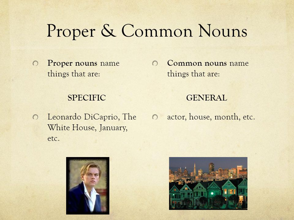 Proper & Common Nouns Proper nouns name things that are: SPECIFIC Leonardo DiCaprio, The White House, January, etc. Common nouns name things that are: