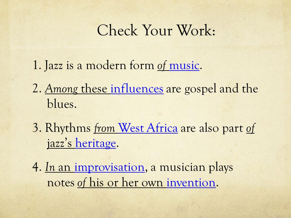Check Your Work: 1. Jazz is a modern form of music. 2. Among these influences are gospel and the blues. 3. Rhythms from West Africa are also part of j