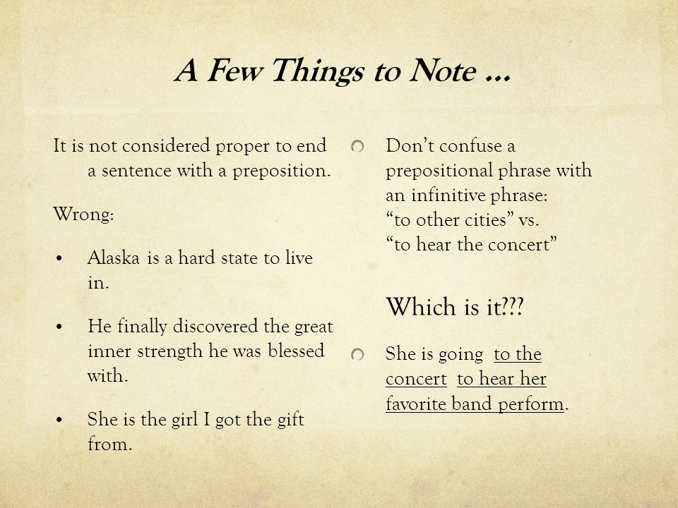A Few Things to Note … It is not considered proper to end a sentence with a preposition. Wrong: Alaska is a hard state to live in. He finally discover