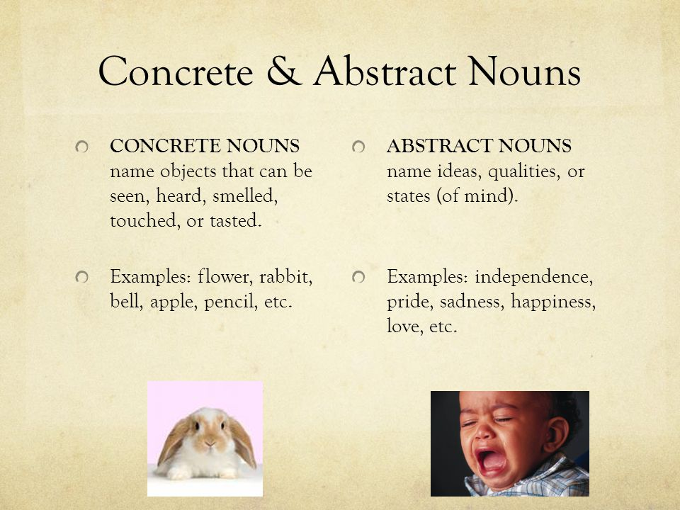 Concrete & Abstract Nouns CONCRETE NOUNS name objects that can be seen, heard, smelled, touched, or tasted. Examples: flower, rabbit, bell, apple, pen