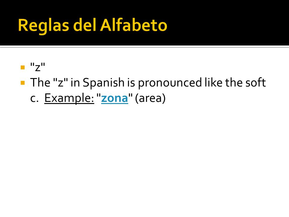  z  The z in Spanish is pronounced like the soft c. Example: zona (area)zona