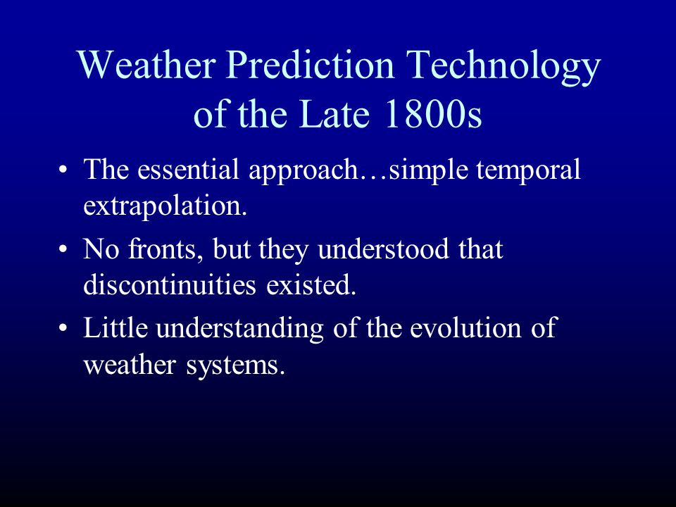 Weather Prediction Technology of the Late 1800s The essential approach…simple temporal extrapolation. No fronts, but they understood that discontinuit