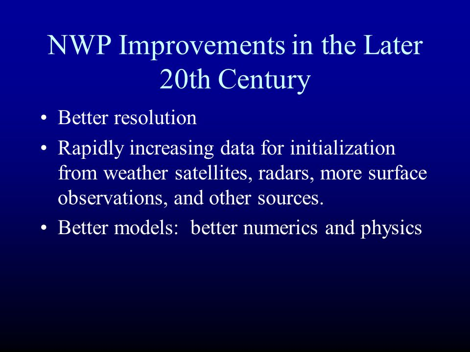 NWP Improvements in the Later 20th Century Better resolution Rapidly increasing data for initialization from weather satellites, radars, more surface
