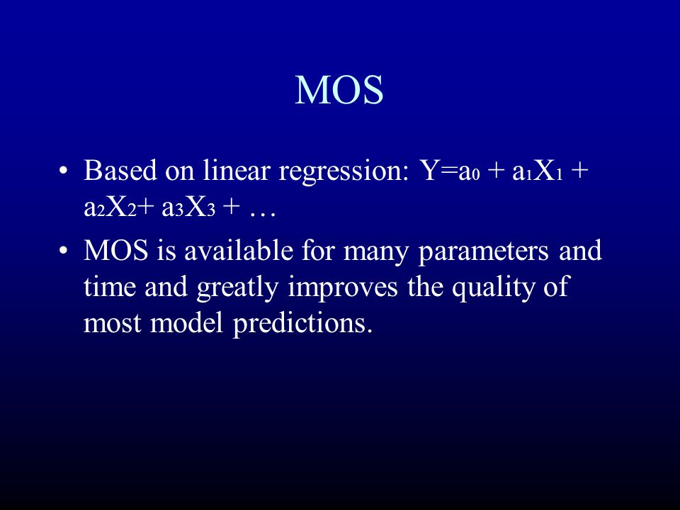 MOS Based on linear regression: Y=a 0 + a 1 X 1 + a 2 X 2 + a 3 X 3 + … MOS is available for many parameters and time and greatly improves the quality