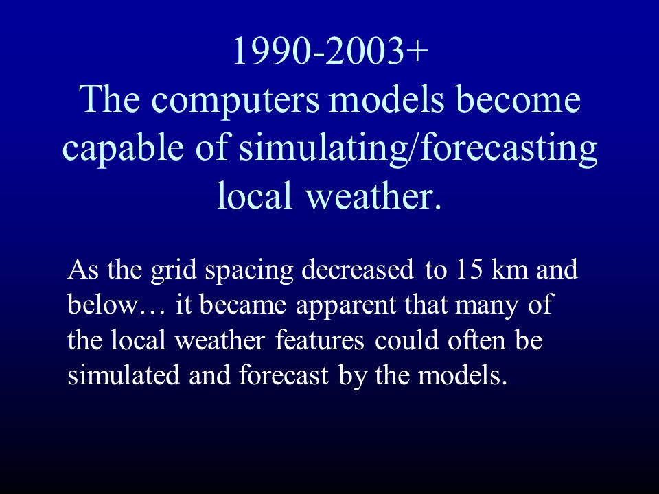1990-2003+ The computers models become capable of simulating/forecasting local weather. As the grid spacing decreased to 15 km and below… it became ap