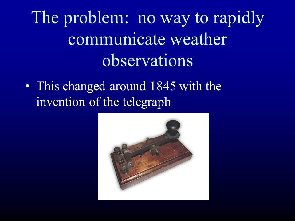 The problem: no way to rapidly communicate weather observations This changed around 1845 with the invention of the telegraph