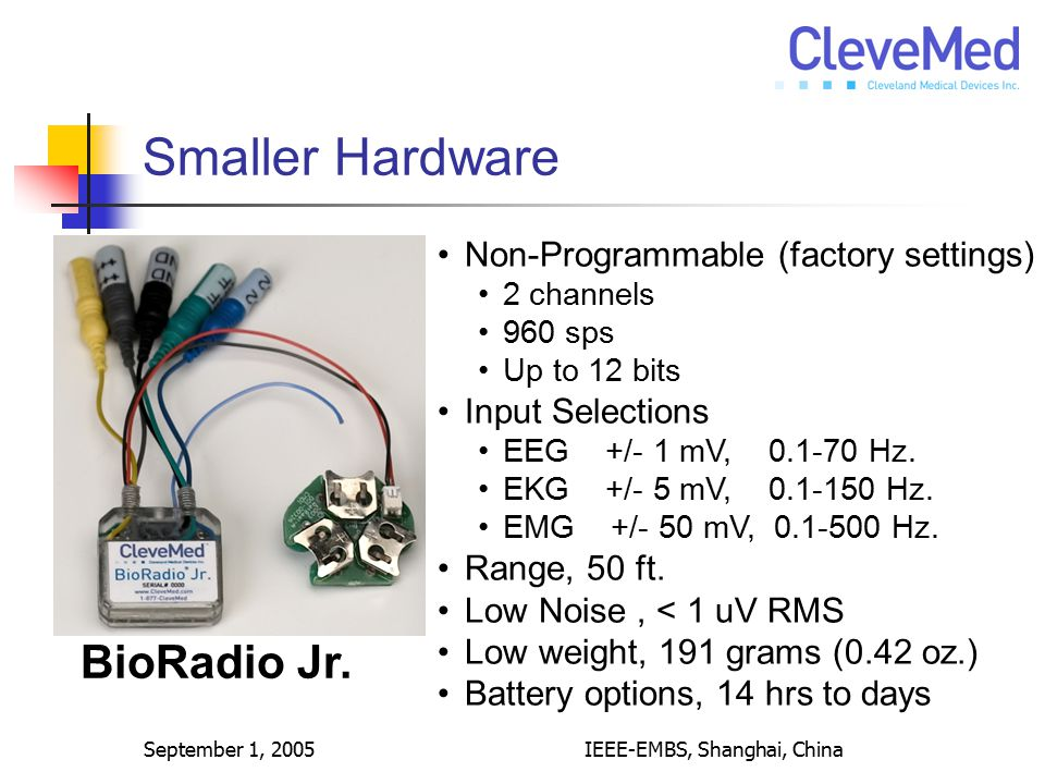 September 1, 2005IEEE-EMBS, Shanghai, China Smaller Hardware BioRadio Jr. Non-Programmable (factory settings) 2 channels 960 sps Up to 12 bits Input S