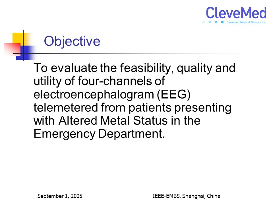 September 1, 2005IEEE-EMBS, Shanghai, China Objective To evaluate the feasibility, quality and utility of four-channels of electroencephalogram (EEG)