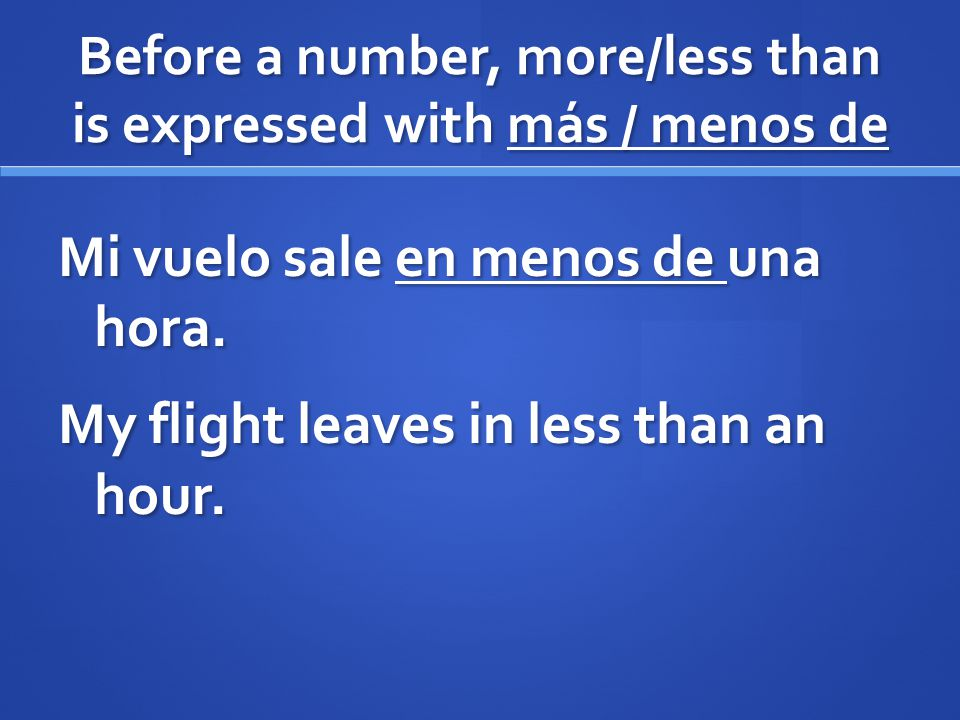 Before a number, more/less than is expressed with más / menos de Mi vuelo sale en menos de una hora. My flight leaves in less than an hour.