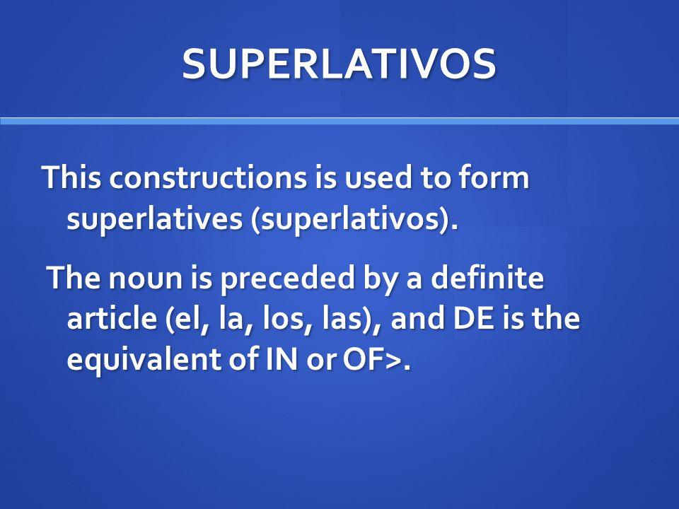SUPERLATIVOS This constructions is used to form superlatives (superlativos). The noun is preceded by a definite article (el, la, los, las), and DE is
