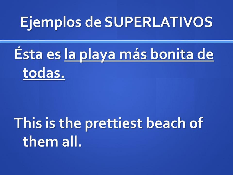 Ejemplos de SUPERLATIVOS Ésta es la playa más bonita de todas. This is the prettiest beach of them all.
