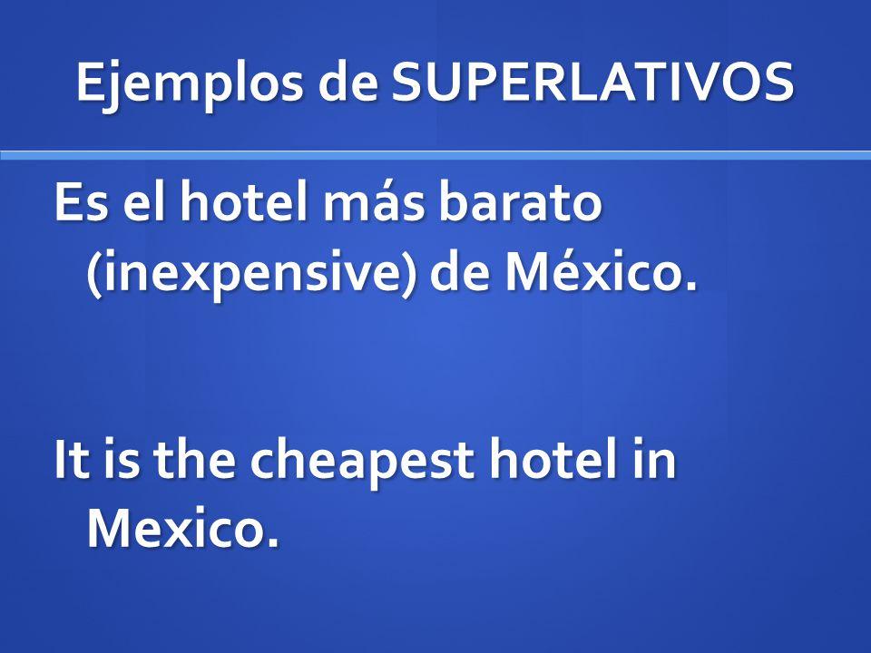 Ejemplos de SUPERLATIVOS Es el hotel más barato (inexpensive) de México. It is the cheapest hotel in Mexico.