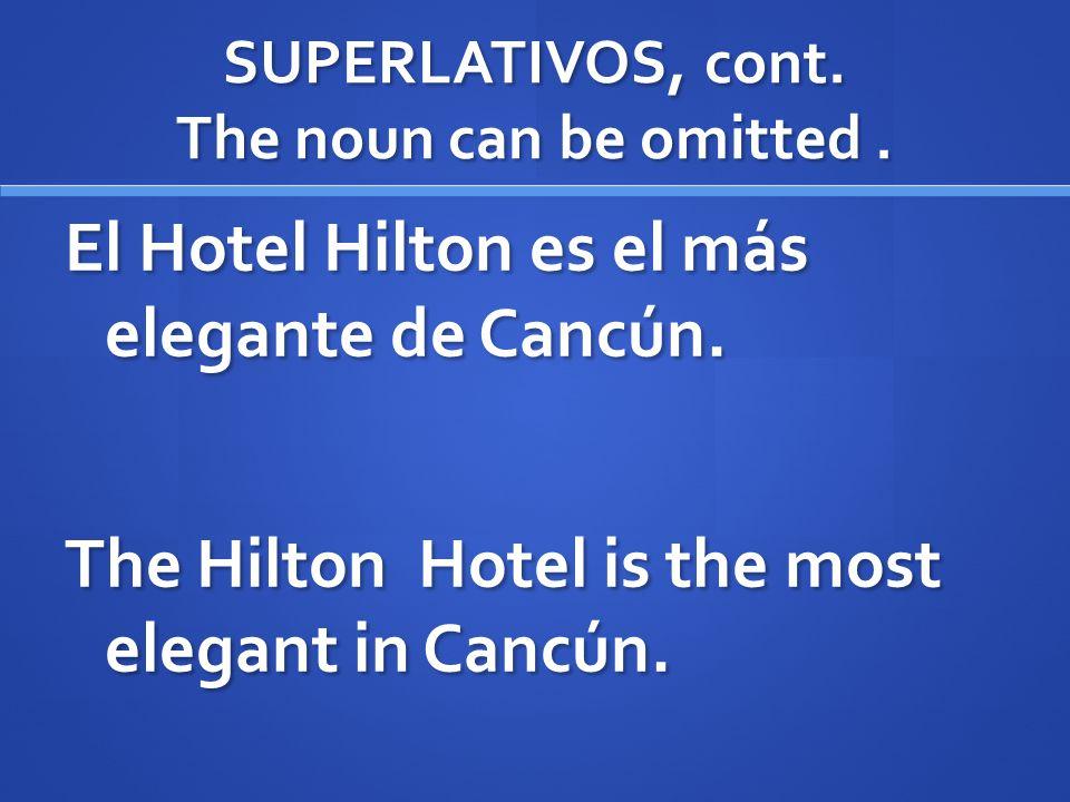 SUPERLATIVOS, cont. The noun can be omitted. El Hotel Hilton es el más elegante de Cancún. The Hilton Hotel is the most elegant in Cancún.