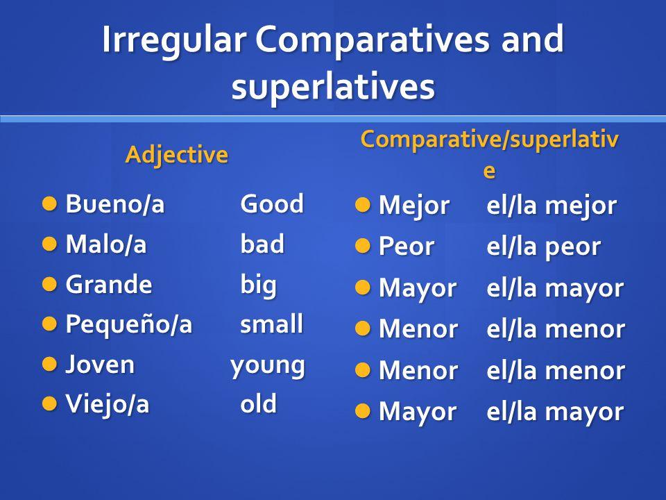 Irregular Comparatives and superlatives Adjective Bueno/aGood Malo/abad Grande big Pequeño/asmall Joven young Viejo/aold Comparative/superlativ e Mejo