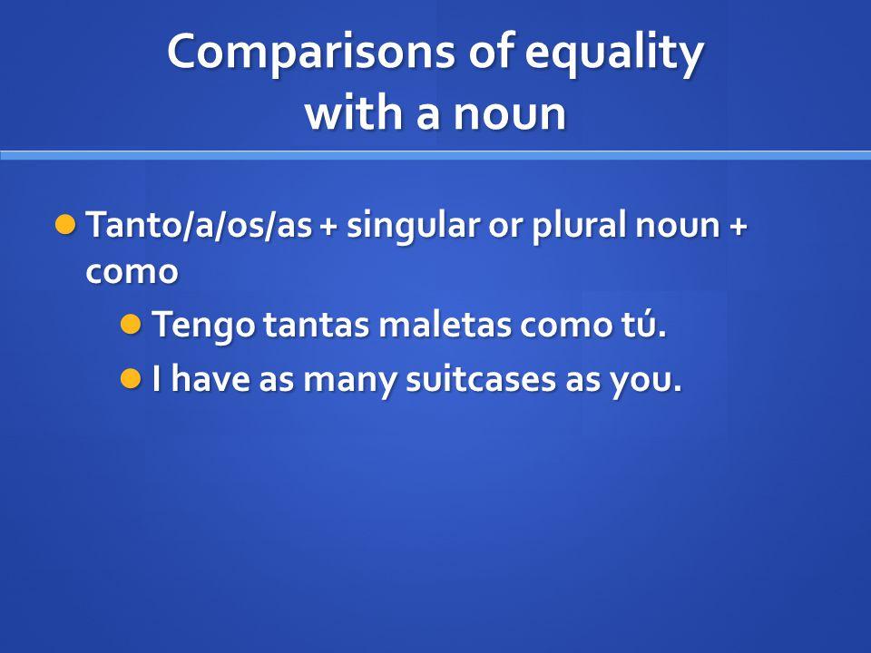 Comparisons of equality with a noun Tanto/a/os/as + singular or plural noun + como Tanto/a/os/as + singular or plural noun + como Tengo tantas maletas