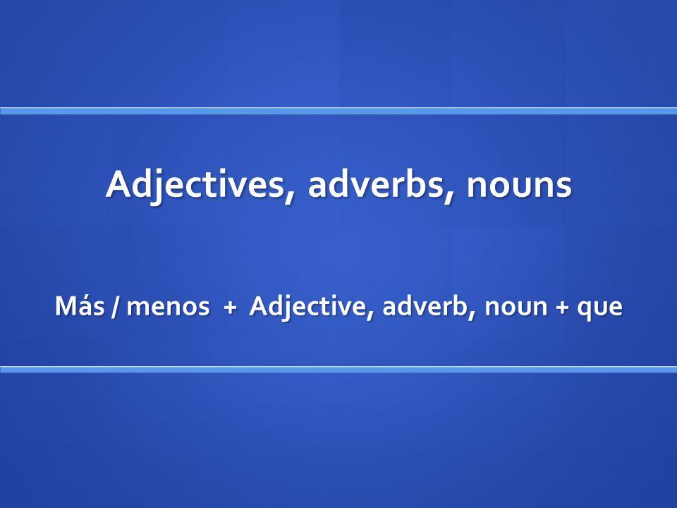 Adjectives, adverbs, nouns Más / menos + Adjective, adverb, noun + que