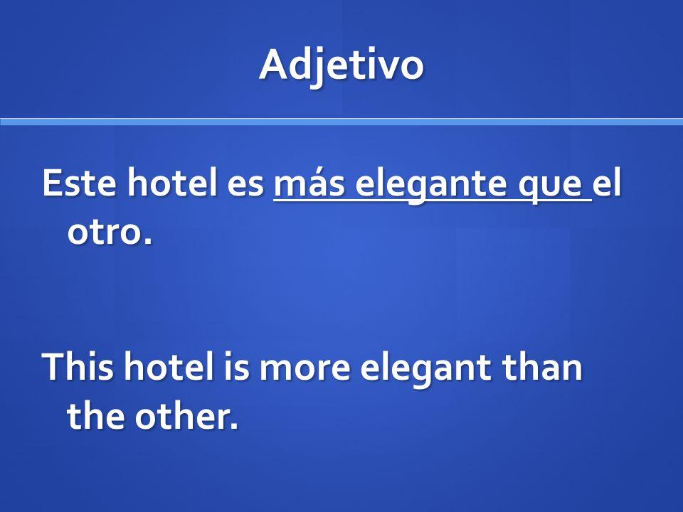 Adjetivo Este hotel es más elegante que el otro. This hotel is more elegant than the other.