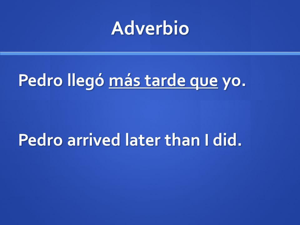 Adverbio Pedro llegó más tarde que yo. Pedro arrived later than I did.