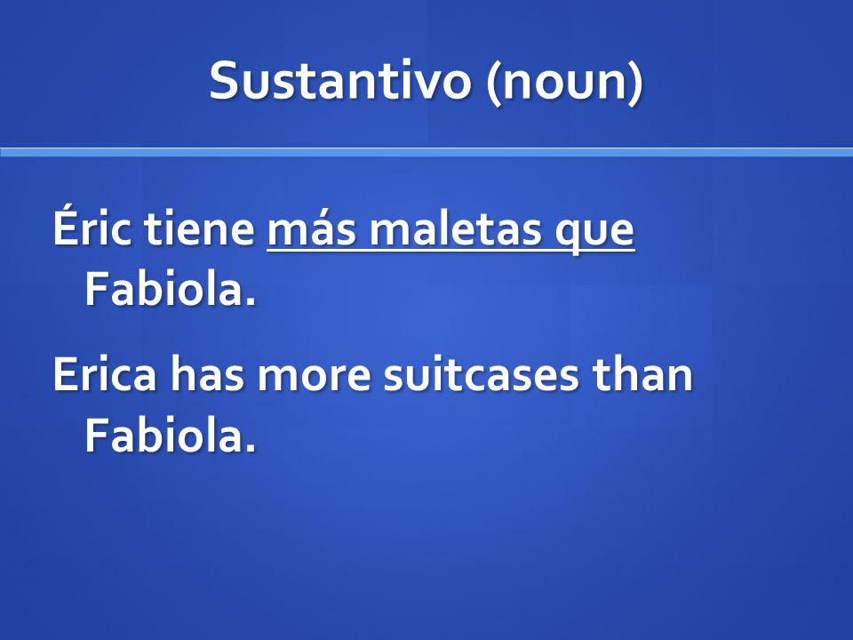 Sustantivo (noun) Éric tiene más maletas que Fabiola. Erica has more suitcases than Fabiola.
