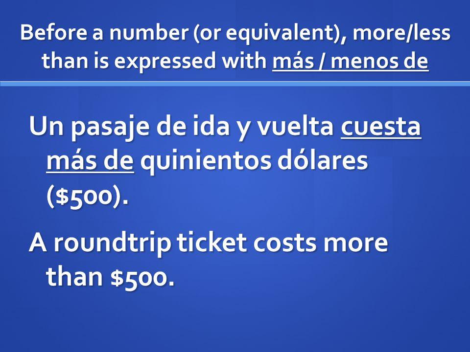 Before a number (or equivalent), more/less than is expressed with más / menos de Un pasaje de ida y vuelta cuesta más de quinientos dólares ($500). A