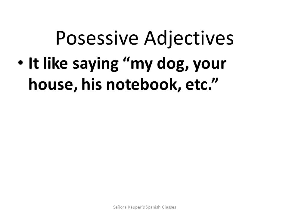 Possessive Adjectives Here are the possessive adjectives in English: my, your, his, her, our, and their. Señora Kauper's Spanish Classes