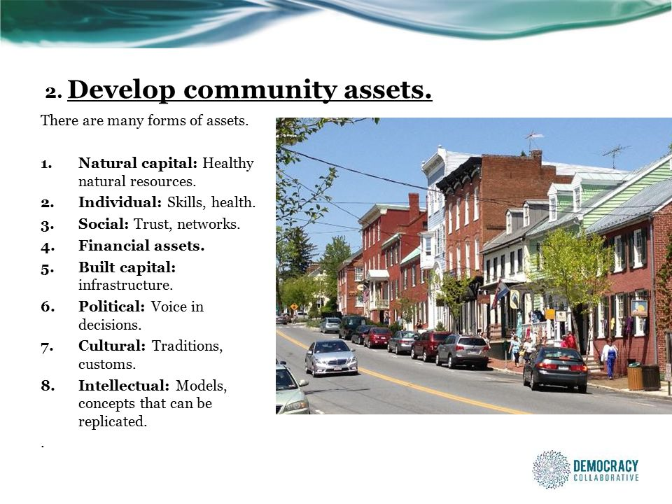 2. Develop community assets. There are many forms of assets.