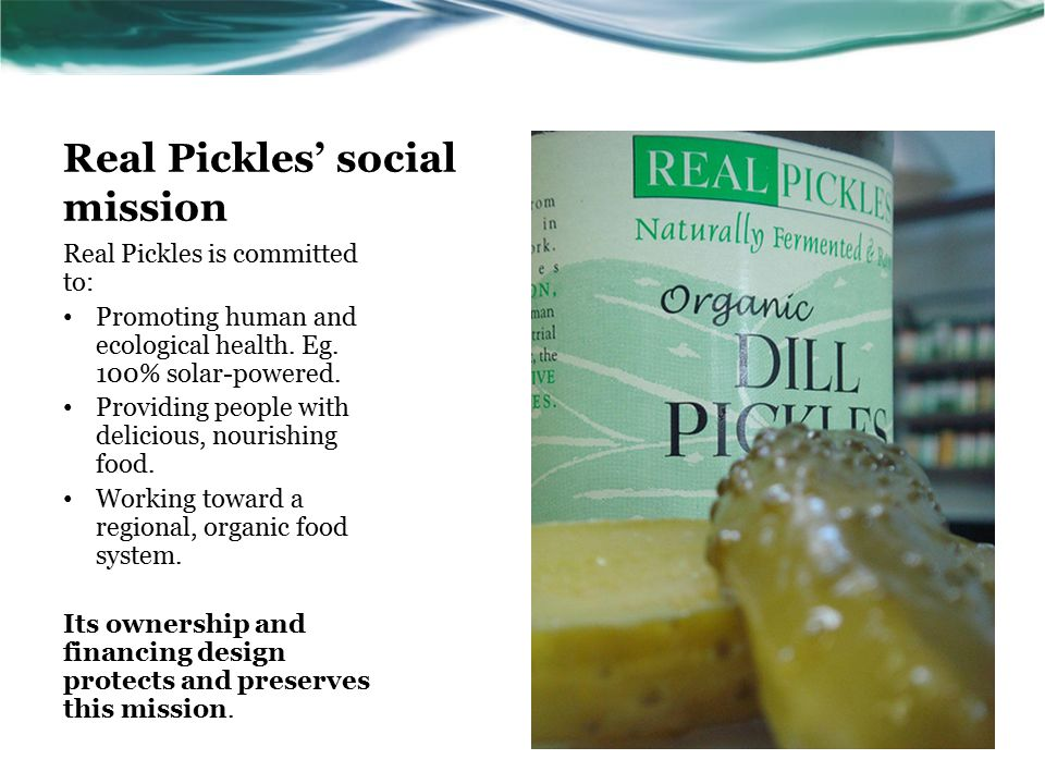 Real Pickles' social mission Real Pickles is committed to: Promoting human and ecological health.