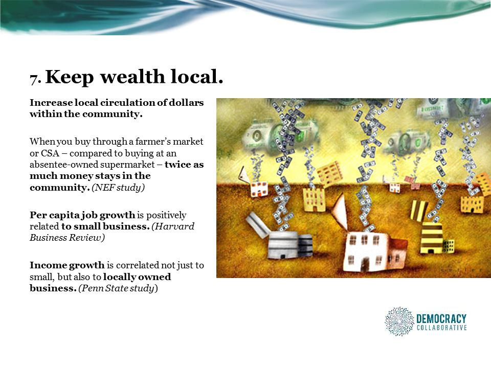 7. Keep wealth local. Increase local circulation of dollars within the community.
