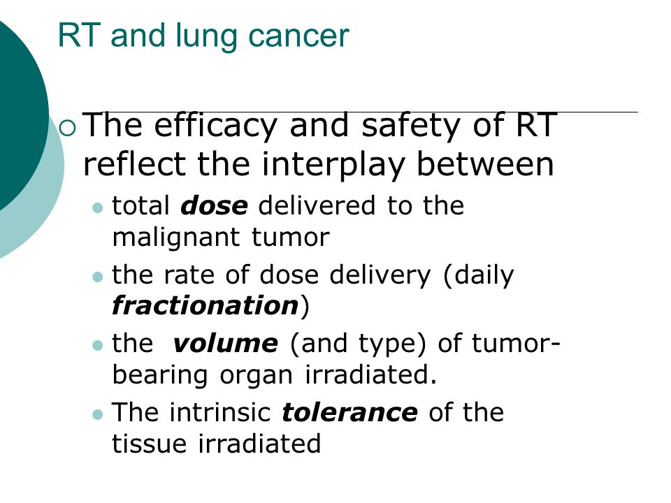 RT and lung cancer  The efficacy and safety of RT reflect the interplay between total dose delivered to the malignant tumor the rate of dose delivery (daily fractionation) the volume (and type) of tumor- bearing organ irradiated.