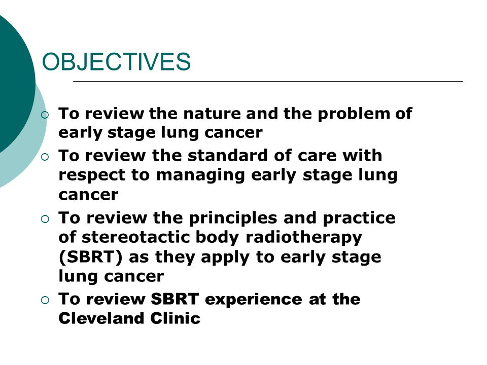 SBRT for Early Lung Cancer: The Cleveland Clinic program  PATIENT SELECTION Defined as early stage AND medically inoperable following Review by the Thoracic Multidisciplinary Lung Team  Surgeon  Pulmonologist  Radiation Oncologist  Medical Oncologist  (Cardiothoracic service/Cardiology) Staging (complete) to include  PET  +(/-) Mediastinoscopy  +(/-) Biopsy- morbidity of procedure of importance