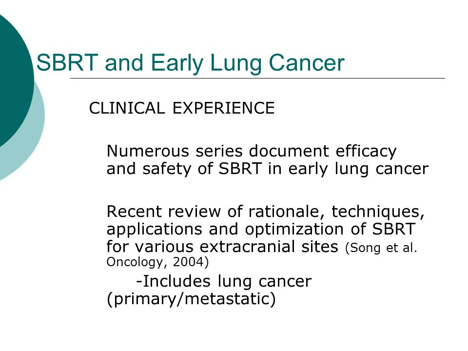 SBRT and Early Lung Cancer CLINICAL EXPERIENCE Numerous series document efficacy and safety of SBRT in early lung cancer Recent review of rationale, techniques, applications and optimization of SBRT for various extracranial sites (Song et al.