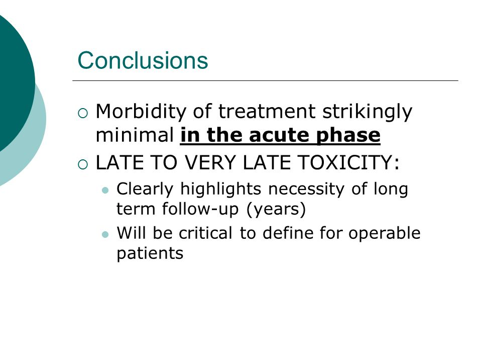 Conclusions  Morbidity of treatment strikingly minimal in the acute phase  LATE TO VERY LATE TOXICITY: Clearly highlights necessity of long term follow-up (years) Will be critical to define for operable patients